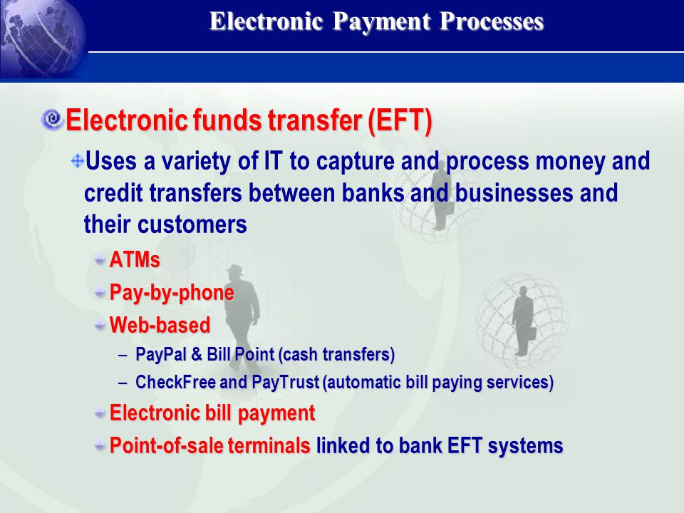 Electronic Payment Processes Electronic funds transfer (EFT) Uses a variety of IT to capture and process money and credit transfers between banks and