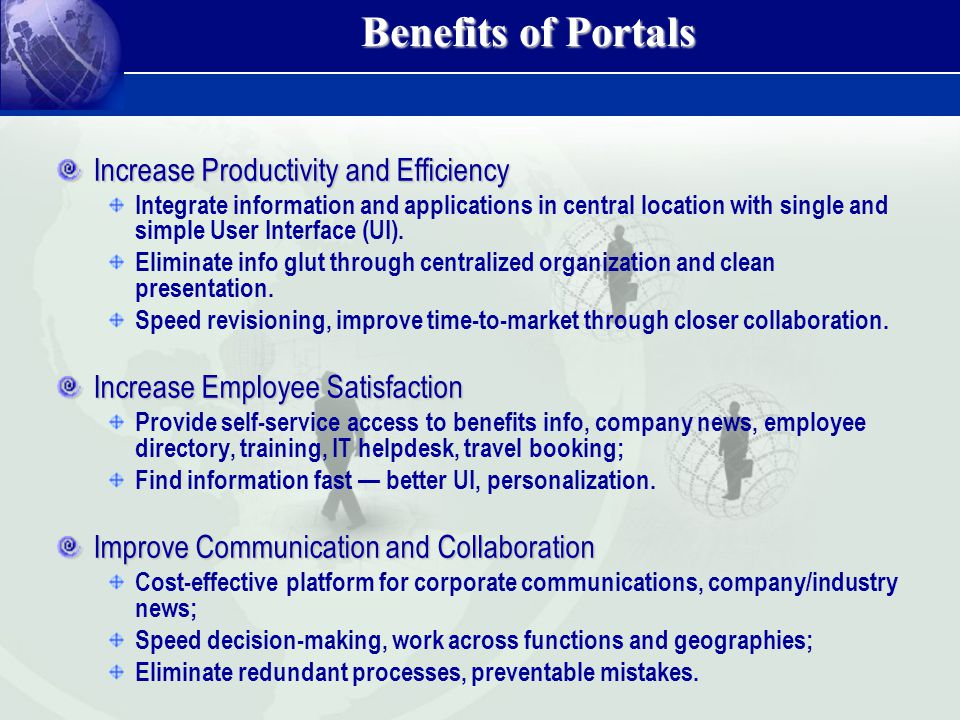 Benefits of Portals Increase Productivity and Efficiency Integrate information and applications in central location with single and simple User Interf