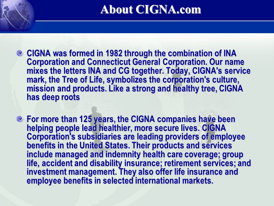 About CIGNA.com CIGNA was formed in 1982 through the combination of INA Corporation and Connecticut General Corporation. Our name mixes the letters IN