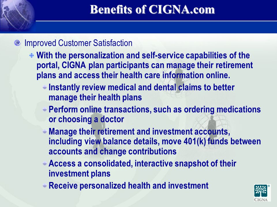 Benefits of CIGNA.com Improved Customer Satisfaction With the personalization and self-service capabilities of the portal, CIGNA plan participants can