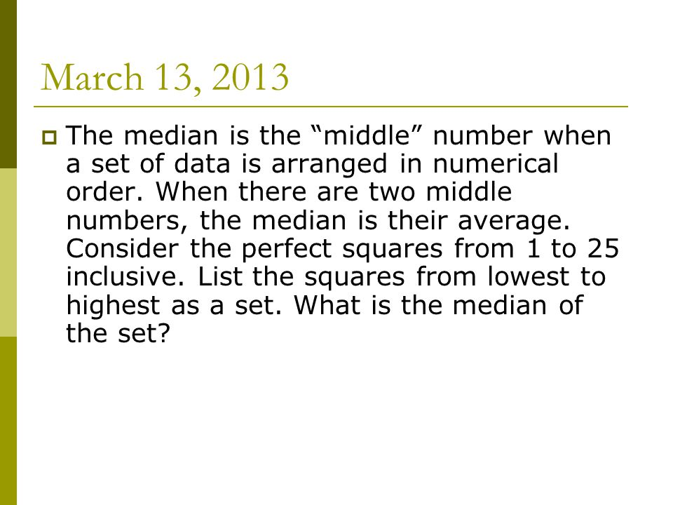 March 13, 2013  The median is the middle number when a set of data is arranged in numerical order.