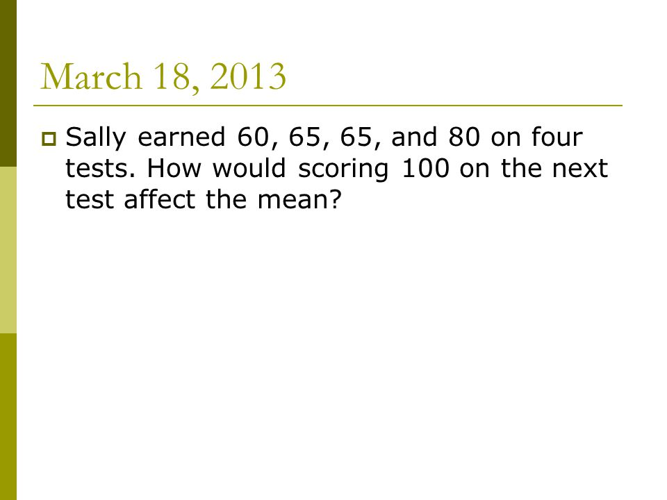March 18, 2013  Sally earned 60, 65, 65, and 80 on four tests.