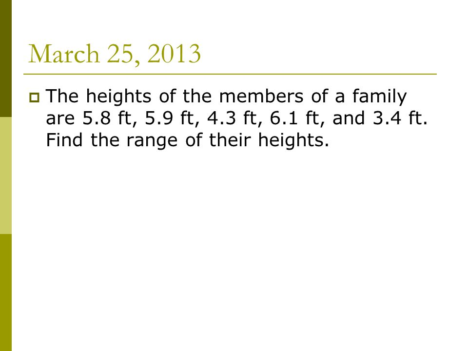 March 25, 2013  The heights of the members of a family are 5.8 ft, 5.9 ft, 4.3 ft, 6.1 ft, and 3.4 ft.