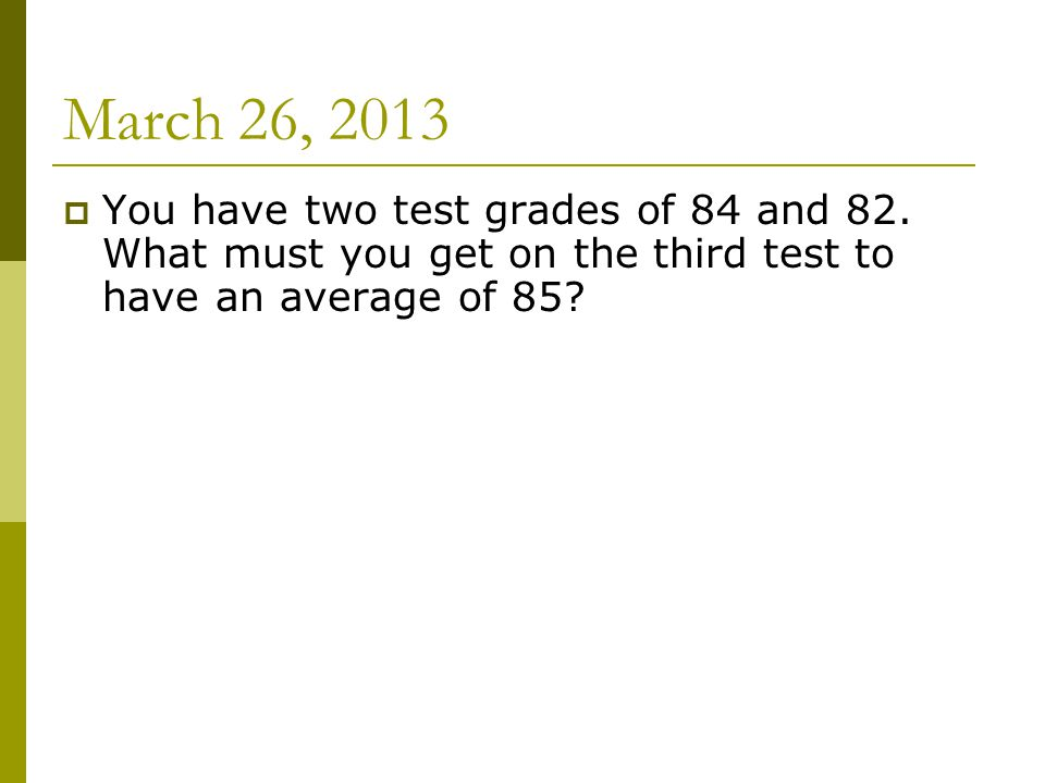 March 26, 2013  You have two test grades of 84 and 82.