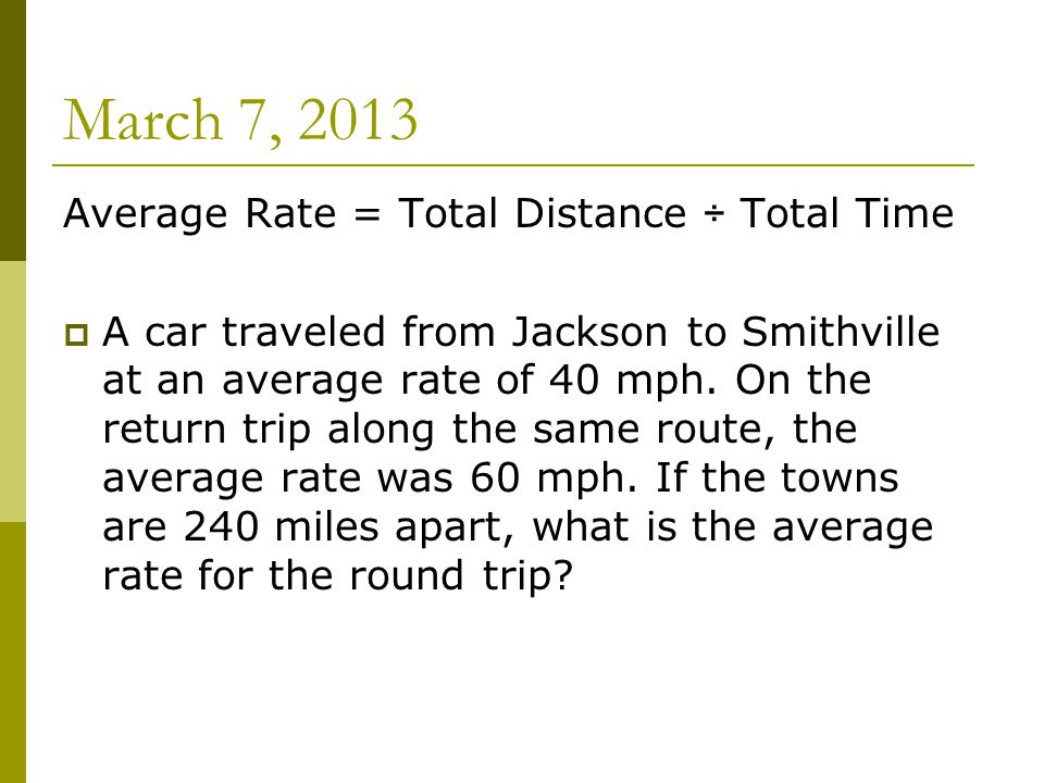 March 7, 2013 Average Rate = Total Distance ÷ Total Time  A car traveled from Jackson to Smithville at an average rate of 40 mph.