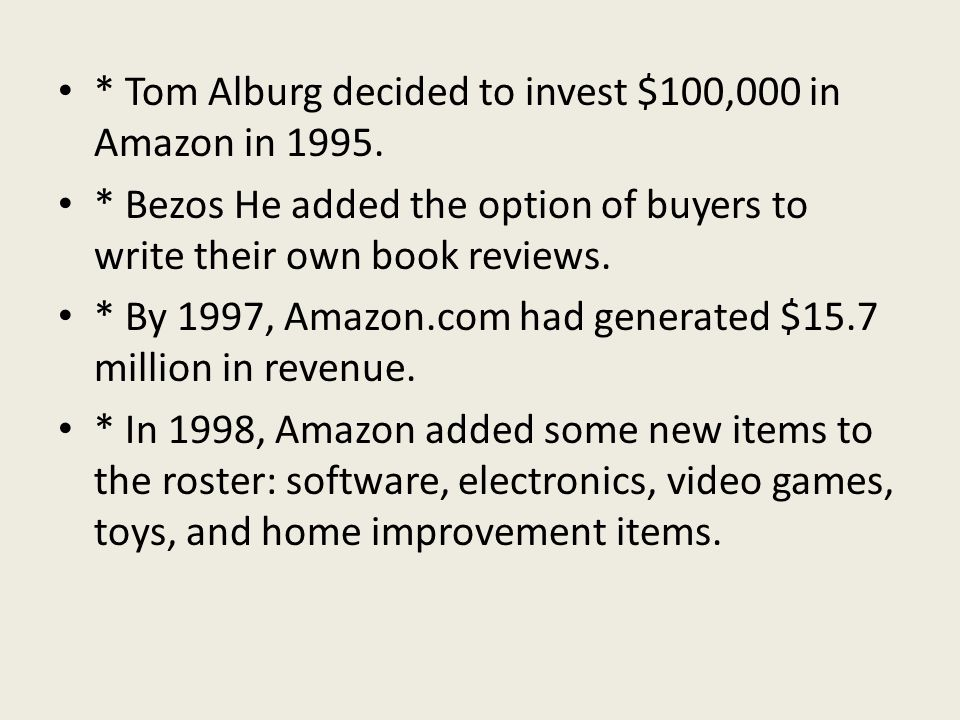 * Tom Alburg decided to invest $100,000 in Amazon in 1995. * Bezos He added the option of buyers to write their own book reviews. * By 1997, Amazon.co