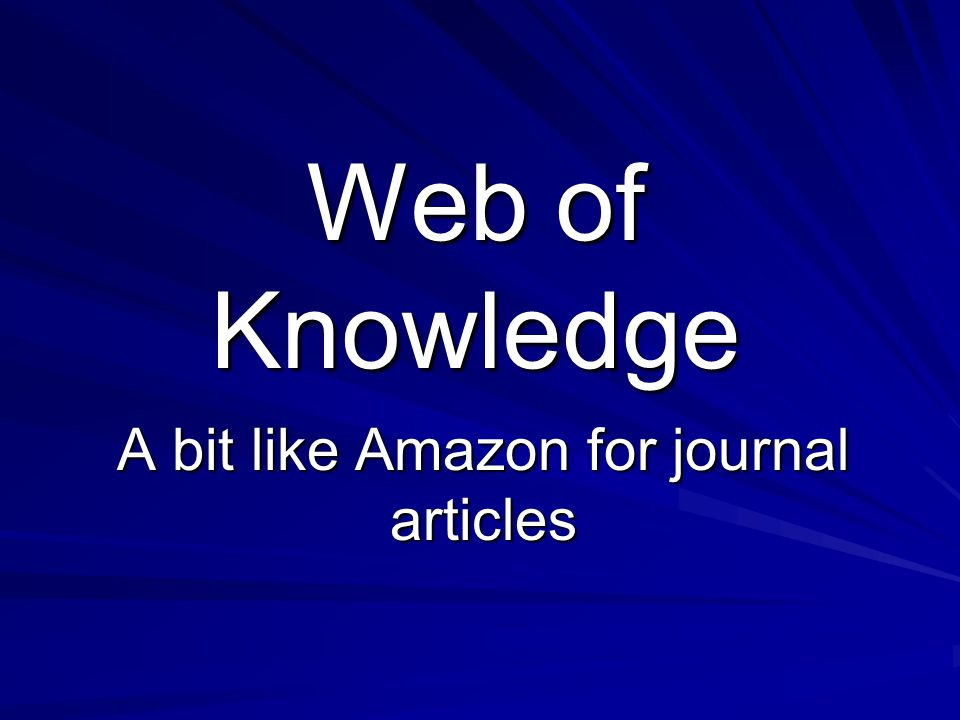 Web of Knowledge A bit like Amazon for journal articles