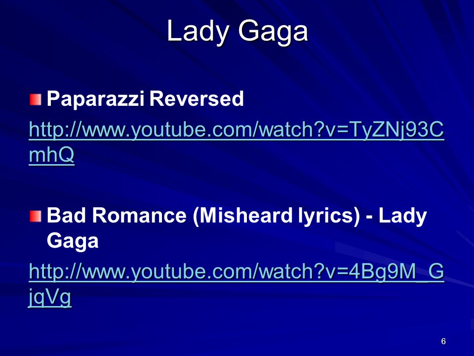 Lady Gaga 6 Paparazzi Reversed http://www.youtube.com/watch v=TyZNj93C mhQ http://www.youtube.com/watch v=TyZNj93C mhQ Bad Romance (Misheard lyrics) - Lady Gaga http://www.youtube.com/watch v=4Bg9M_G jqVg http://www.youtube.com/watch v=4Bg9M_G jqVg