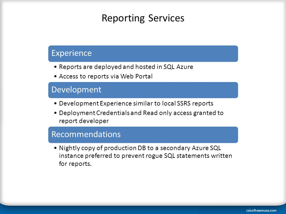 Reporting Services Experience Reports are deployed and hosted in SQL Azure Access to reports via Web Portal Development Development Experience similar to local SSRS reports Deployment Credentials and Read only access granted to report developer Recommendations Nightly copy of production DB to a secondary Azure SQL instance preferred to prevent rogue SQL statements written for reports.