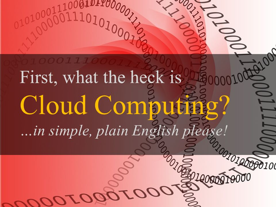 First, What the heck is Cloud Computing First, what the heck is Cloud Computing? …in simple, plain English please!