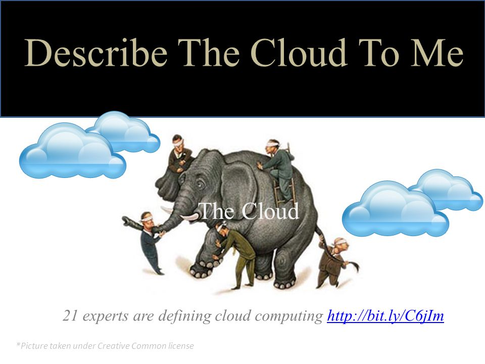 Describe The Cloud To Me 21 experts are defining cloud computing http://bit.ly/C6jImhttp://bit.ly/C6jIm The Cloud *Picture taken under Creative Common