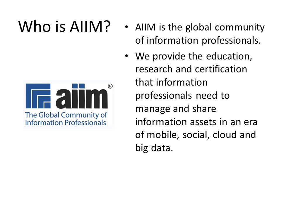 Who is AIIM? AIIM is the global community of information professionals. We provide the education, research and certification that information professi
