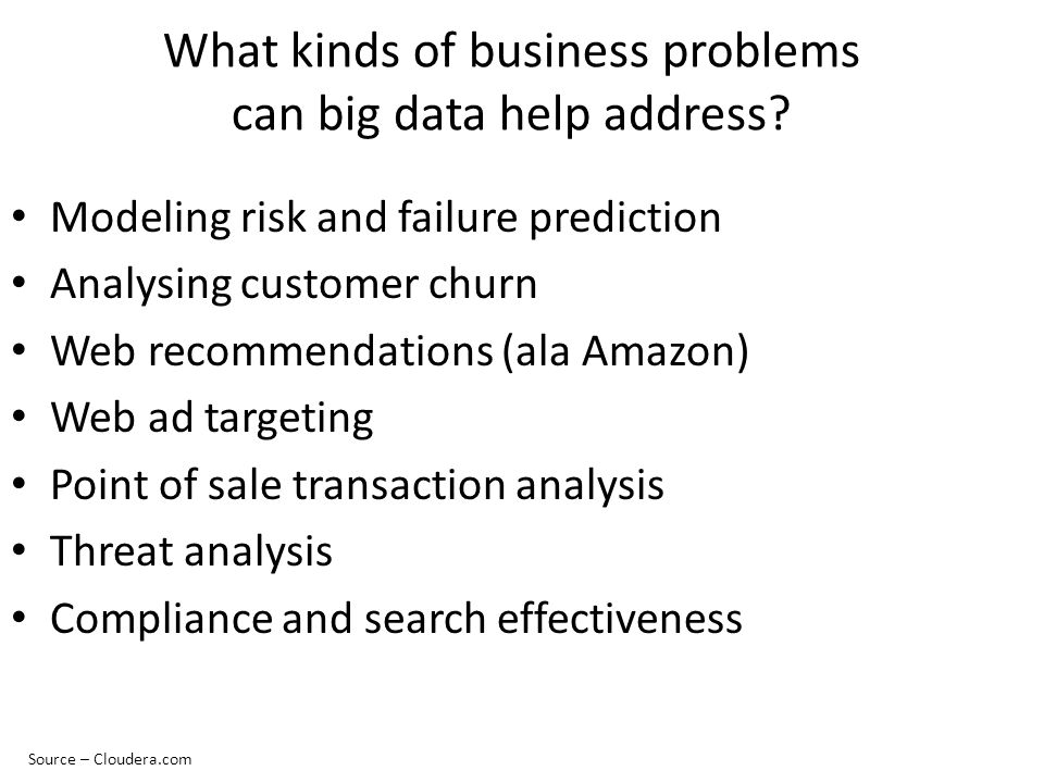 What kinds of business problems can big data help address? Modeling risk and failure prediction Analysing customer churn Web recommendations (ala Amaz