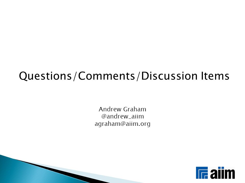 Questions/Comments/Discussion Items Andrew Graham @andrew_aiim agraham@aiim.org