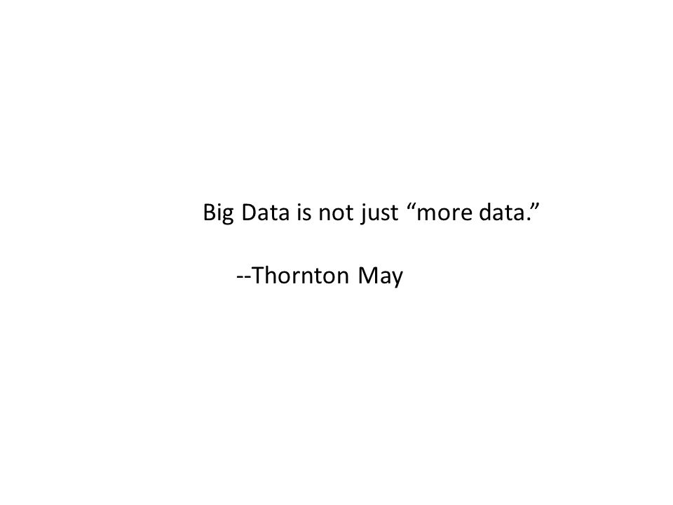 Big Data is not just more data. --Thornton May