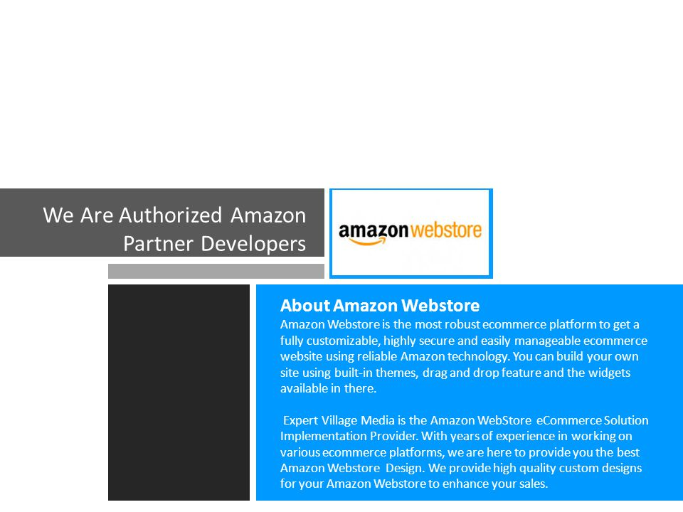 We Are Authorized Amazon Partner Developers About Amazon Webstore Amazon Webstore is the most robust ecommerce platform to get a fully customizable, highly secure and easily manageable ecommerce website using reliable Amazon technology.