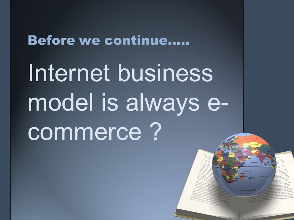 Before we continue….. Internet business model is always e- commerce