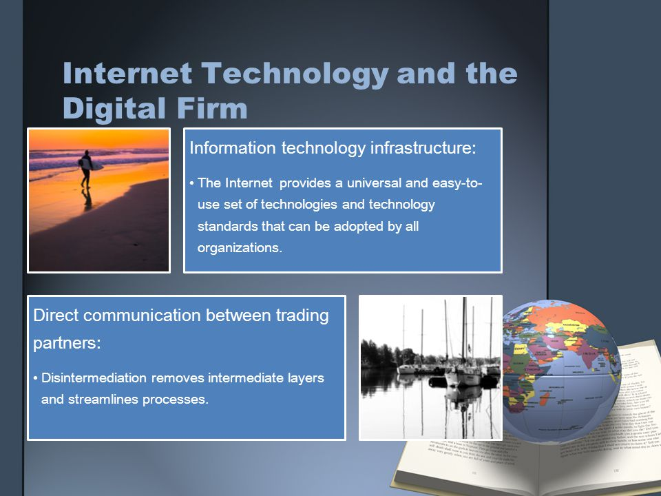 Internet Technology and the Digital Firm Information technology infrastructure: The Internet provides a universal and easy-to- use set of technologies and technology standards that can be adopted by all organizations.