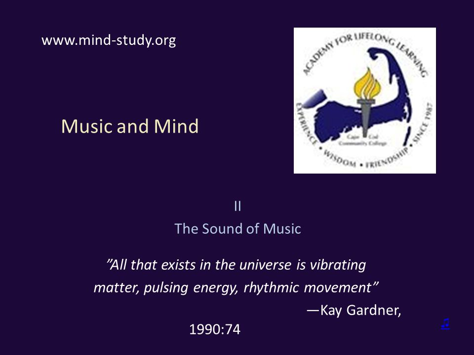 Music and Mind II The Sound of Music All that exists in the universe is vibrating matter, pulsing energy, rhythmic movement —Kay Gardner, 1990:74 www.mind-study.org ♫