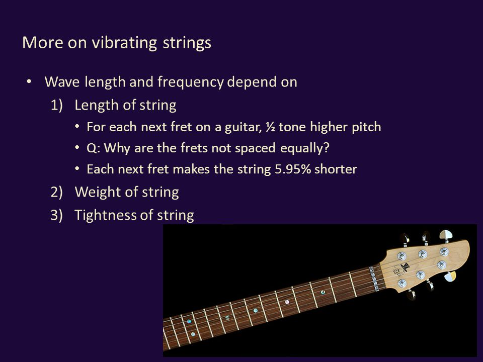 More on vibrating strings Wave length and frequency depend on 1)Length of string For each next fret on a guitar, ½ tone higher pitch Q: Why are the frets not spaced equally.