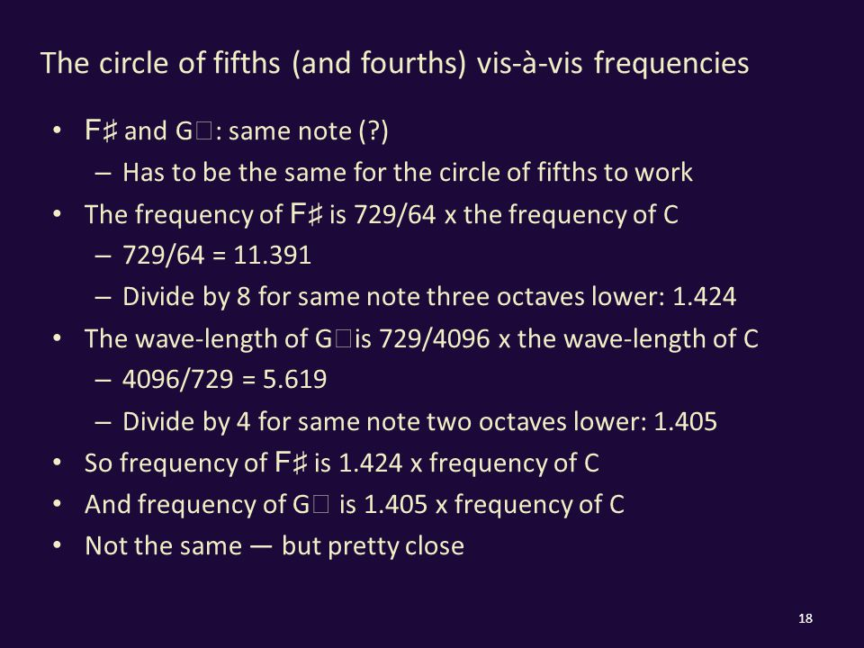The circle of fifths (and fourths) vis-à-vis frequencies F ♯ and G ♭ : same note ( ) – Has to be the same for the circle of fifths to work The frequency of F ♯ is 729/64 x the frequency of C – 729/64 = 11.391 – Divide by 8 for same note three octaves lower: 1.424 The wave-length of G ♭ is 729/4096 x the wave-length of C – 4096/729 = 5.619 – Divide by 4 for same note two octaves lower: 1.405 So frequency of F ♯ is 1.424 x frequency of C And frequency of G ♭ is 1.405 x frequency of C Not the same — but pretty close 18