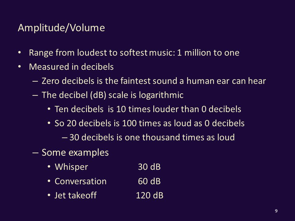 Amplitude/Volume Range from loudest to softest music: 1 million to one Measured in decibels – Zero decibels is the faintest sound a human ear can hear – The decibel (dB) scale is logarithmic Ten decibels is 10 times louder than 0 decibels So 20 decibels is 100 times as loud as 0 decibels – 30 decibels is one thousand times as loud – Some examples Whisper 30 dB Conversation 60 dB Jet takeoff120 dB 9