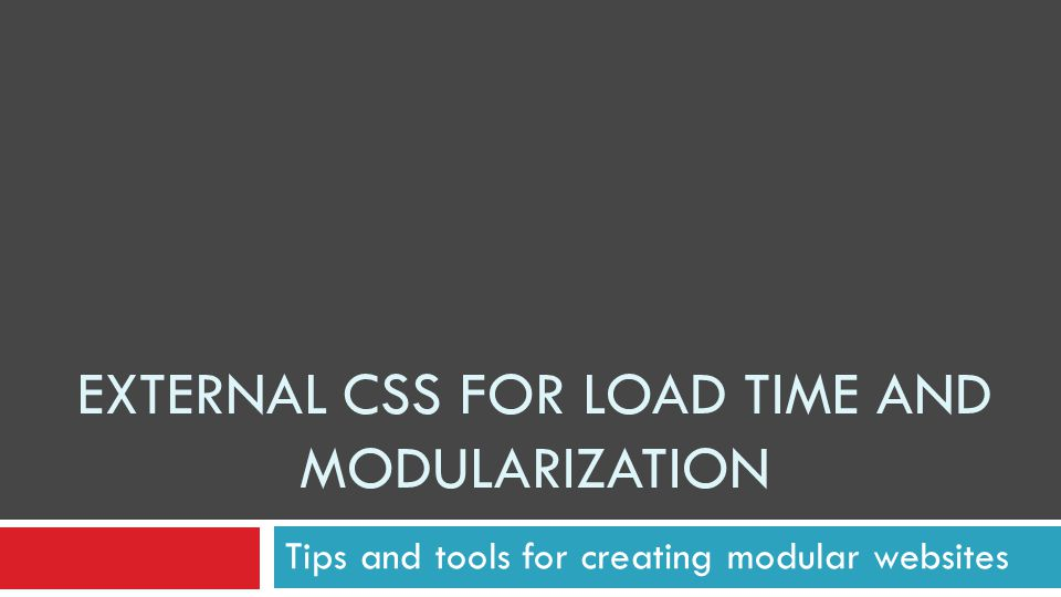 EXTERNAL CSS FOR LOAD TIME AND MODULARIZATION Tips and tools for creating modular websites