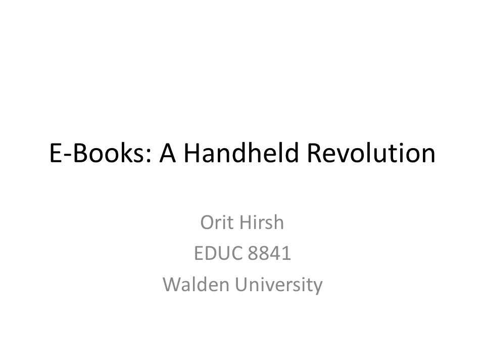 E-Books: A Handheld Revolution Orit Hirsh EDUC 8841 Walden University