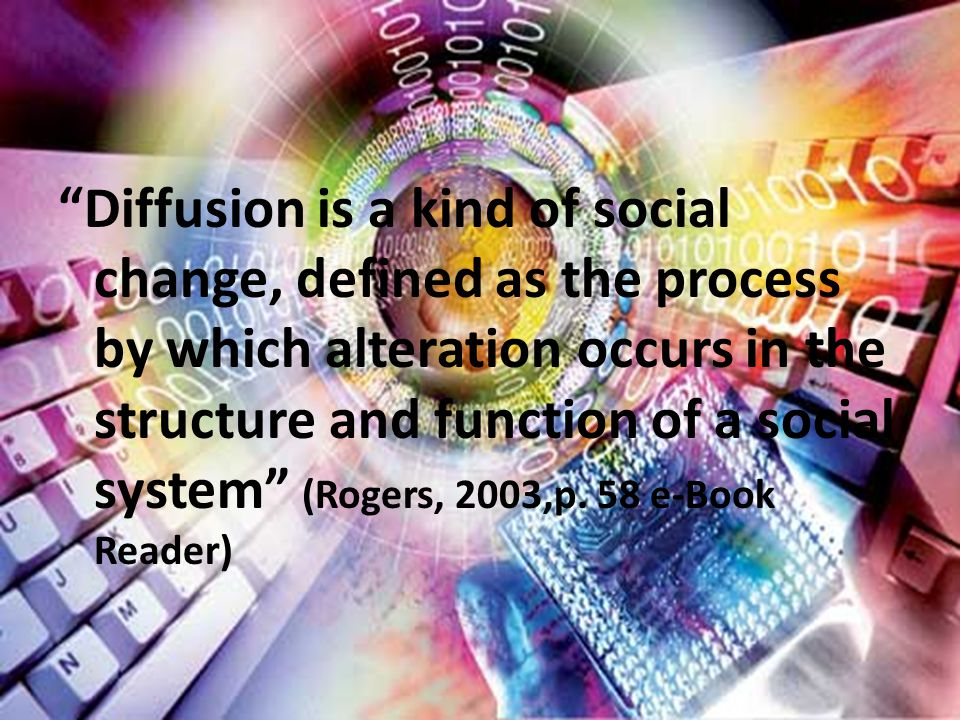 Diffusion is a kind of social change, defined as the process by which alteration occurs in the structure and function of a social system (Rogers, 2003,p.