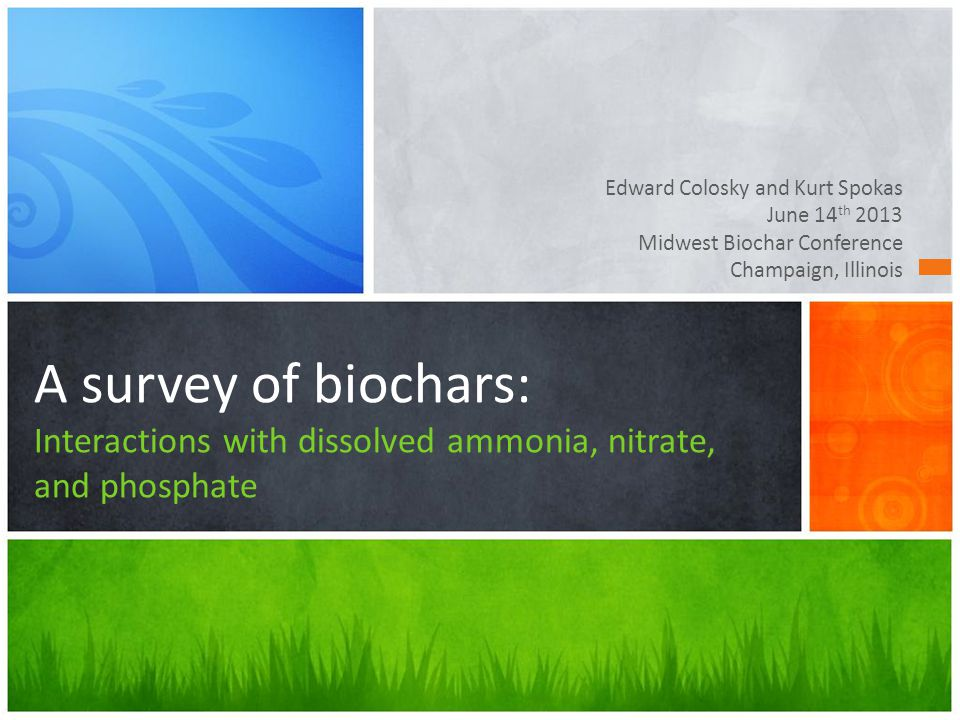 Edward Colosky and Kurt Spokas June 14 th 2013 Midwest Biochar Conference Champaign, Illinois A survey of biochars: Interactions with dissolved ammonia, nitrate, and phosphate