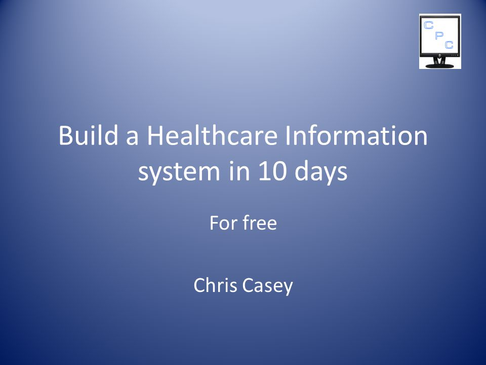 Build a Healthcare Information system in 10 days For free Chris Casey