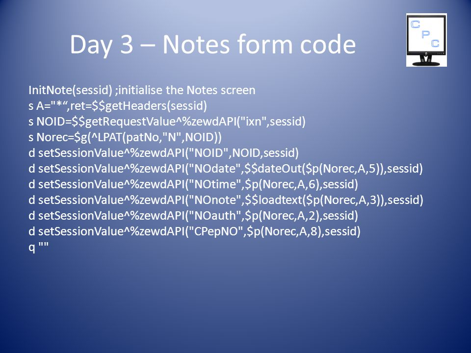 Day 3 – Notes form code InitNote(sessid) ;initialise the Notes screen s A= * ,ret=$$getHeaders(sessid) s NOID=$$getRequestValue^%zewdAPI( ixn ,sessid) s Norec=$g(^LPAT(patNo, N ,NOID)) d setSessionValue^%zewdAPI( NOID ,NOID,sessid) d setSessionValue^%zewdAPI( NOdate ,$$dateOut($p(Norec,A,5)),sessid) d setSessionValue^%zewdAPI( NOtime ,$p(Norec,A,6),sessid) d setSessionValue^%zewdAPI( NOnote ,$$loadtext($p(Norec,A,3)),sessid) d setSessionValue^%zewdAPI( NOauth ,$p(Norec,A,2),sessid) d setSessionValue^%zewdAPI( CPepNO ,$p(Norec,A,8),sessid) q