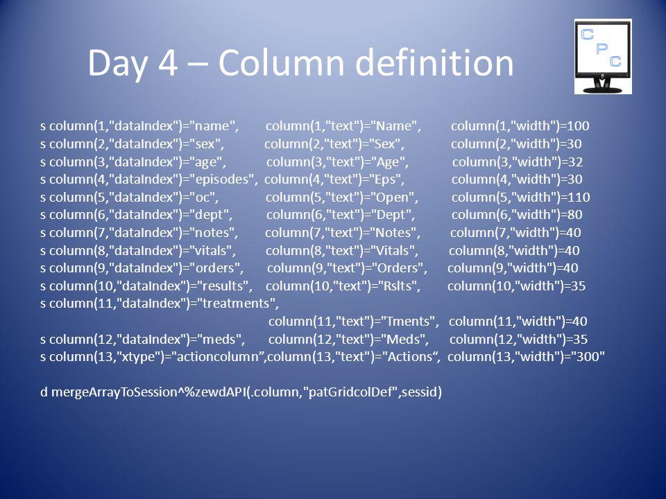 Day 4 – Column definition s column(1, dataIndex )= name , column(1, text )= Name , column(1, width )=100 s column(2, dataIndex )= sex , column(2, text )= Sex , column(2, width )=30 s column(3, dataIndex )= age , column(3, text )= Age , column(3, width )=32 s column(4, dataIndex )= episodes , column(4, text )= Eps , column(4, width )=30 s column(5, dataIndex )= oc , column(5, text )= Open , column(5, width )=110 s column(6, dataIndex )= dept , column(6, text )= Dept , column(6, width )=80 s column(7, dataIndex )= notes , column(7, text )= Notes , column(7, width )=40 s column(8, dataIndex )= vitals , column(8, text )= Vitals , column(8, width )=40 s column(9, dataIndex )= orders , column(9, text )= Orders , column(9, width )=40 s column(10, dataIndex )= results , column(10, text )= Rslts , column(10, width )=35 s column(11, dataIndex )= treatments , column(11, text )= Tments , column(11, width )=40 s column(12, dataIndex )= meds , column(12, text )= Meds , column(12, width )=35 s column(13, xtype )= actioncolumn ,column(13, text )= Actions , column(13, width )= 300 d mergeArrayToSession^%zewdAPI(.column, patGridcolDef ,sessid)