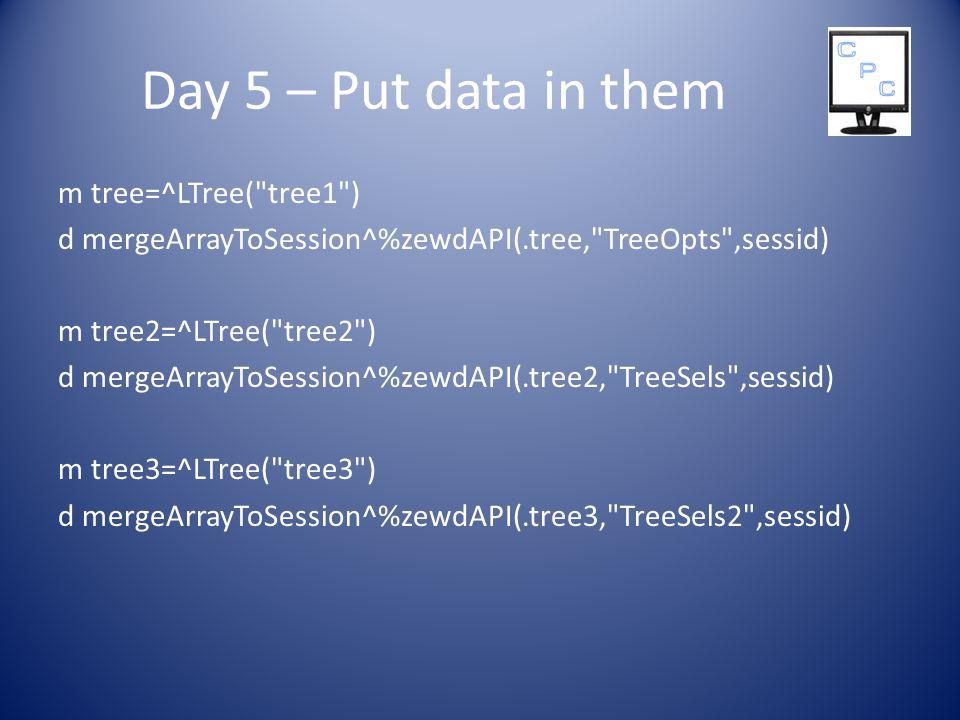 Day 5 – Put data in them m tree=^LTree( tree1 ) d mergeArrayToSession^%zewdAPI(.tree, TreeOpts ,sessid) m tree2=^LTree( tree2 ) d mergeArrayToSession^%zewdAPI(.tree2, TreeSels ,sessid) m tree3=^LTree( tree3 ) d mergeArrayToSession^%zewdAPI(.tree3, TreeSels2 ,sessid)