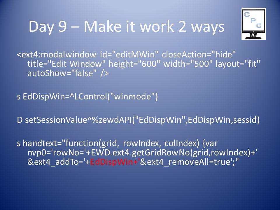 Day 9 – Make it work 2 ways s EdDispWin=^LControl( winmode ) D setSessionValue^%zewdAPI( EdDispWin ,EdDispWin,sessid) s handtext= function(grid, rowIndex, colIndex) {var nvp0= rowNo= +EWD.ext4.getGridRowNo(grid,rowIndex)+ &ext4_addTo= +EdDispWin+ &ext4_removeAll=true ;