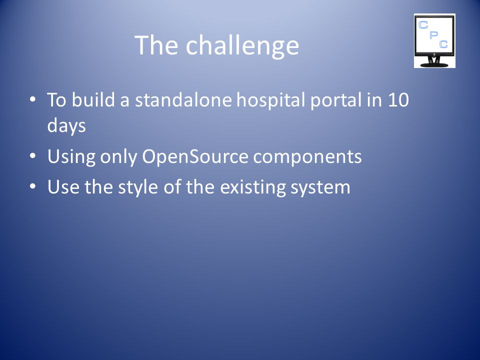 The challenge To build a standalone hospital portal in 10 days Using only OpenSource components Use the style of the existing system