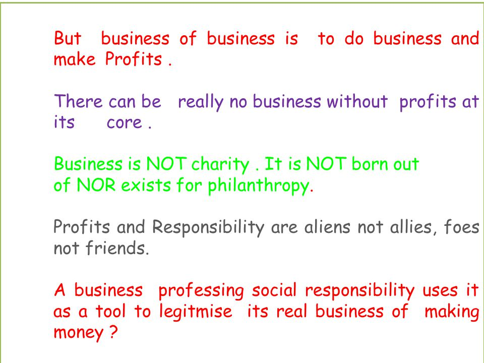 But business of business is to do business and make Profits.