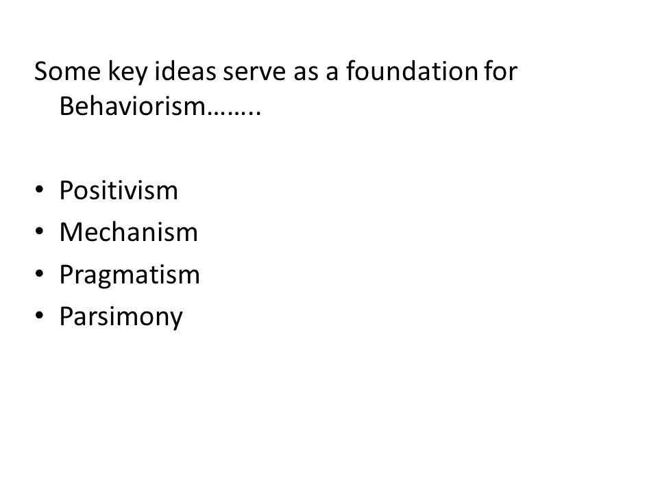 Some key ideas serve as a foundation for Behaviorism…….. Positivism Mechanism Pragmatism Parsimony