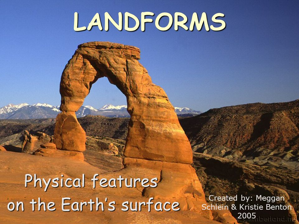 LANDFORMS Physical features on the Earth's surface on the Earth's surface Created by: Meggan Schlein & Kristie Benton 2005