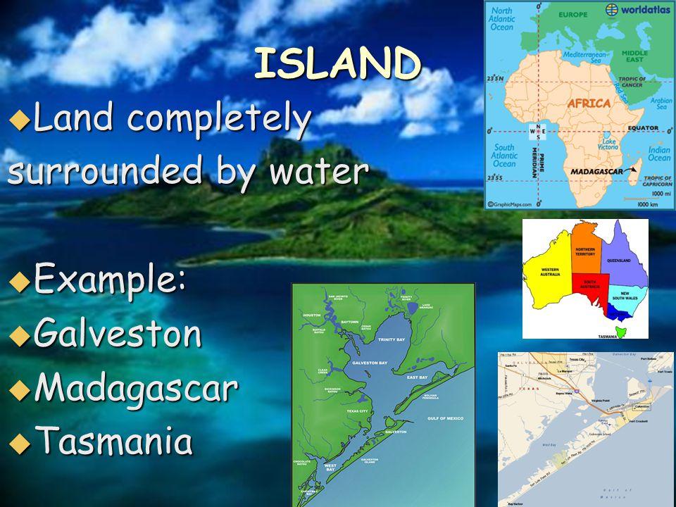 ISLAND  Land completely surrounded by water  Example:  Galveston  Madagascar  Tasmania