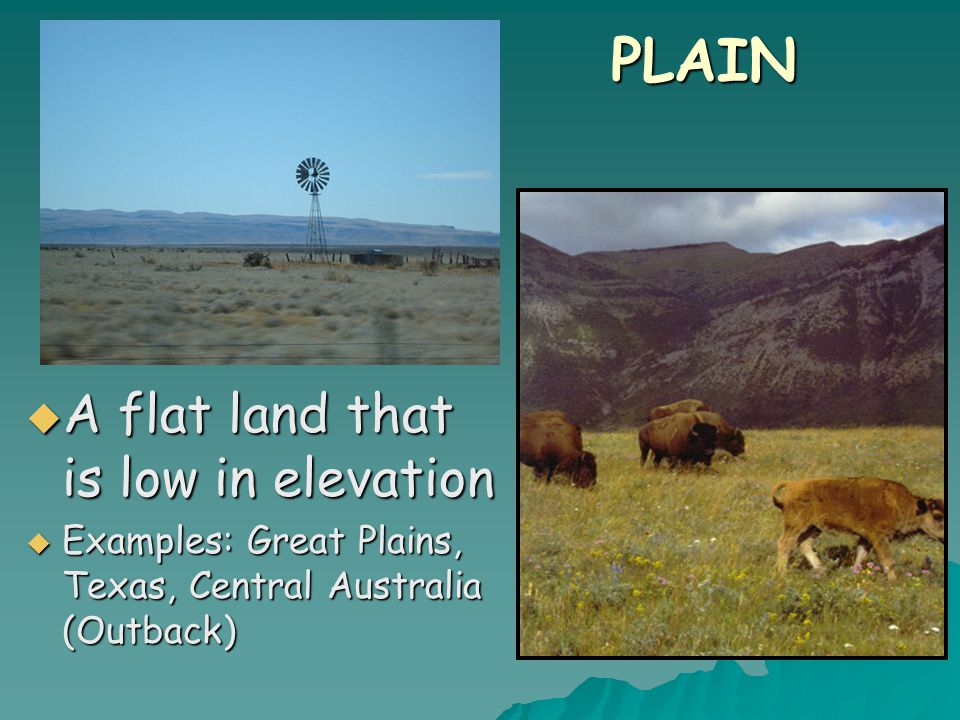 PLAIN  A flat land that is low in elevation  Examples: Great Plains, Texas, Central Australia (Outback)