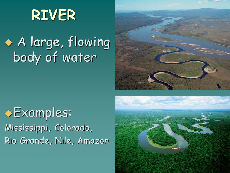RIVER  A large, flowing body of water  Examples: Mississippi, Colorado, Rio Grande, Nile, Amazon