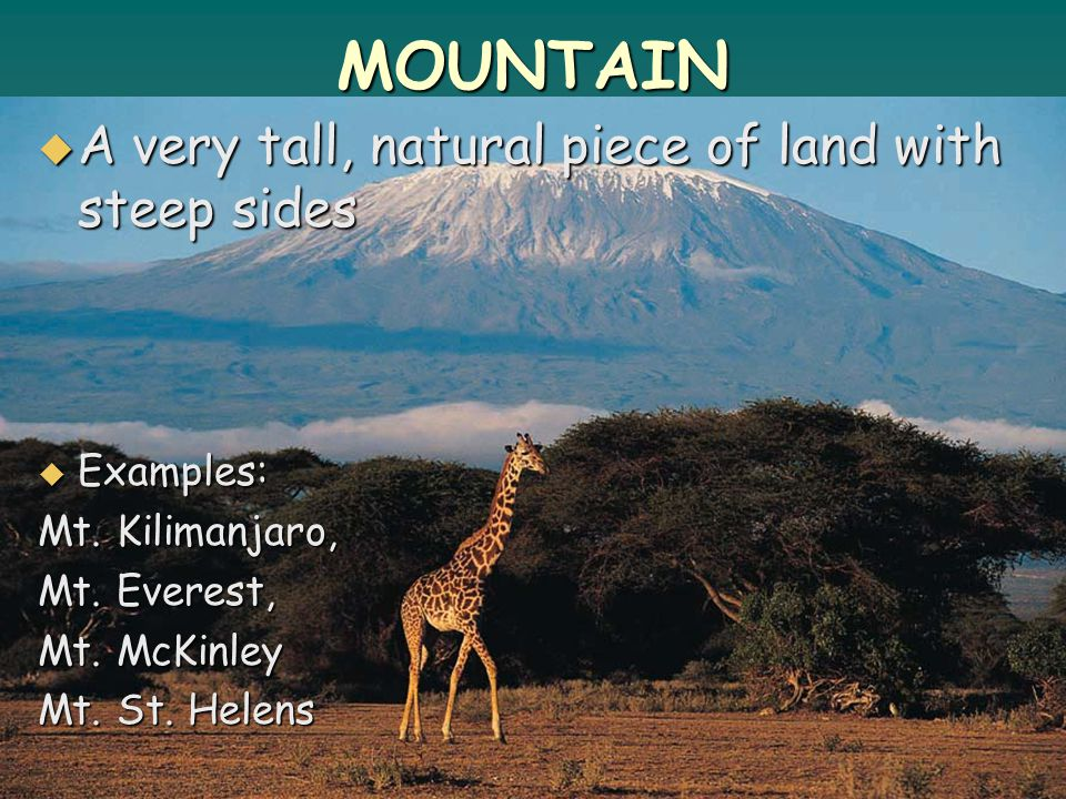 MOUNTAIN  A very tall, natural piece of land with steep sides  Examples: Mt.
