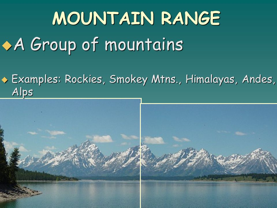 MOUNTAIN RANGE  A Group of mountains  Examples: Rockies, Smokey Mtns., Himalayas, Andes, Alps