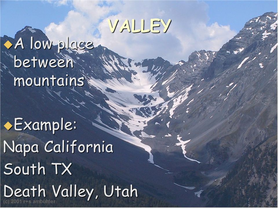 VALLEY  A low place between mountains  Example: Napa California South TX Death Valley, Utah
