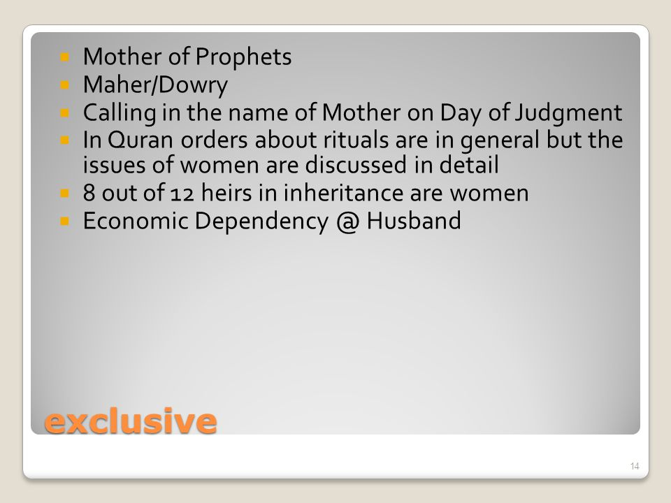 exclusive  Mother of Prophets  Maher/Dowry  Calling in the name of Mother on Day of Judgment  In Quran orders about rituals are in general but the issues of women are discussed in detail  8 out of 12 heirs in inheritance are women  Economic Dependency @ Husband 14