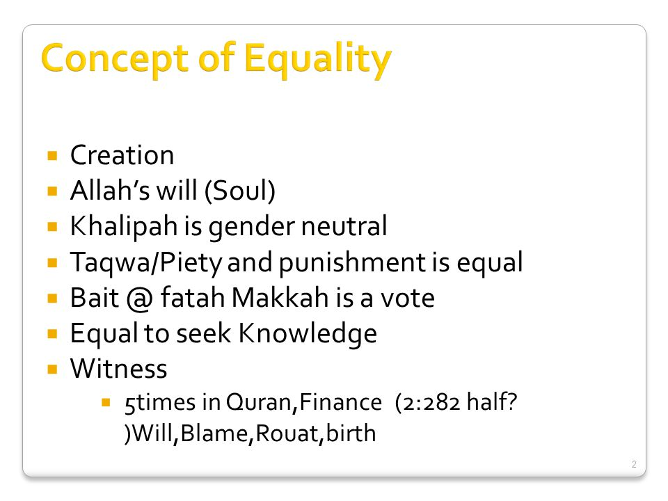  Creation  Allah's will (Soul)  Khalipah is gender neutral  Taqwa/Piety and punishment is equal  Bait @ fatah Makkah is a vote  Equal to seek Kn