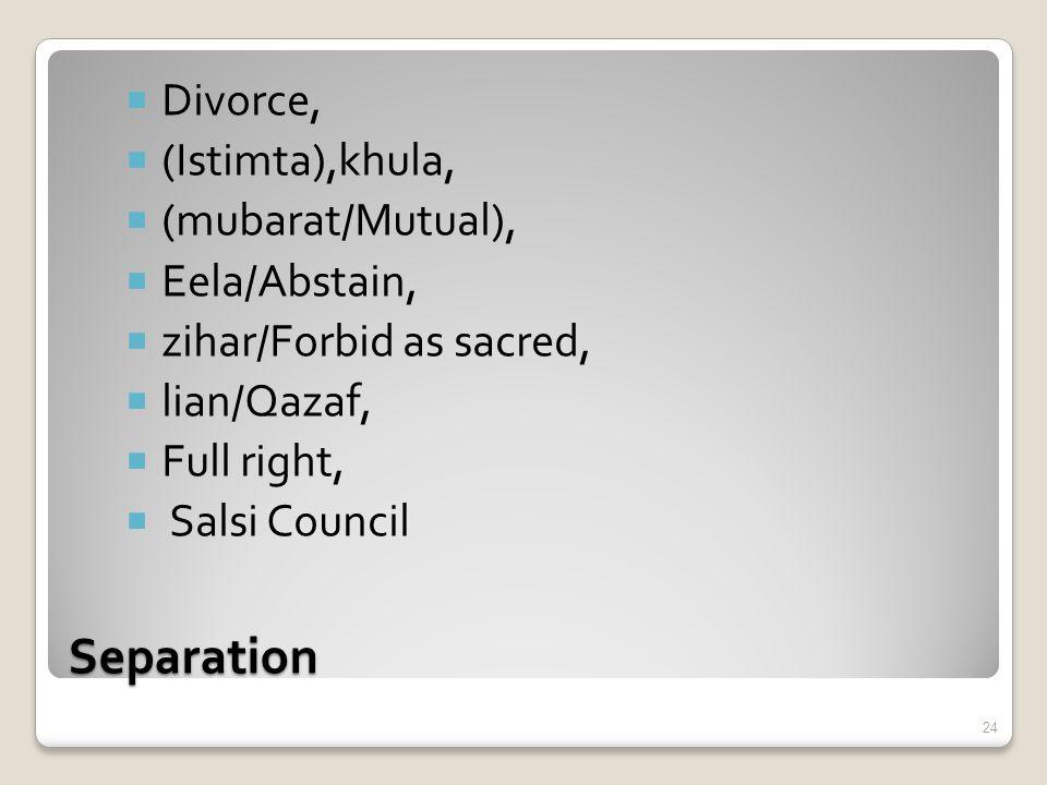 Separation  Divorce,  (Istimta),khula,  (mubarat/Mutual),  Eela/Abstain,  zihar/Forbid as sacred,  lian/Qazaf,  Full right,  Salsi Council 24