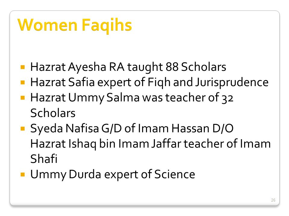  Hazrat Ayesha RA taught 88 Scholars  Hazrat Safia expert of Fiqh and Jurisprudence  Hazrat Ummy Salma was teacher of 32 Scholars  Syeda Nafisa G/D of Imam Hassan D/O Hazrat Ishaq bin Imam Jaffar teacher of Imam Shafi  Ummy Durda expert of Science 26