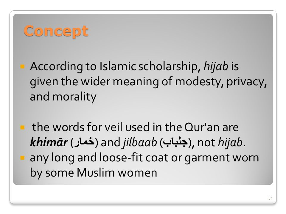  According to Islamic scholarship, hijab is given the wider meaning of modesty, privacy, and morality  the words for veil used in the Qur'an are khi